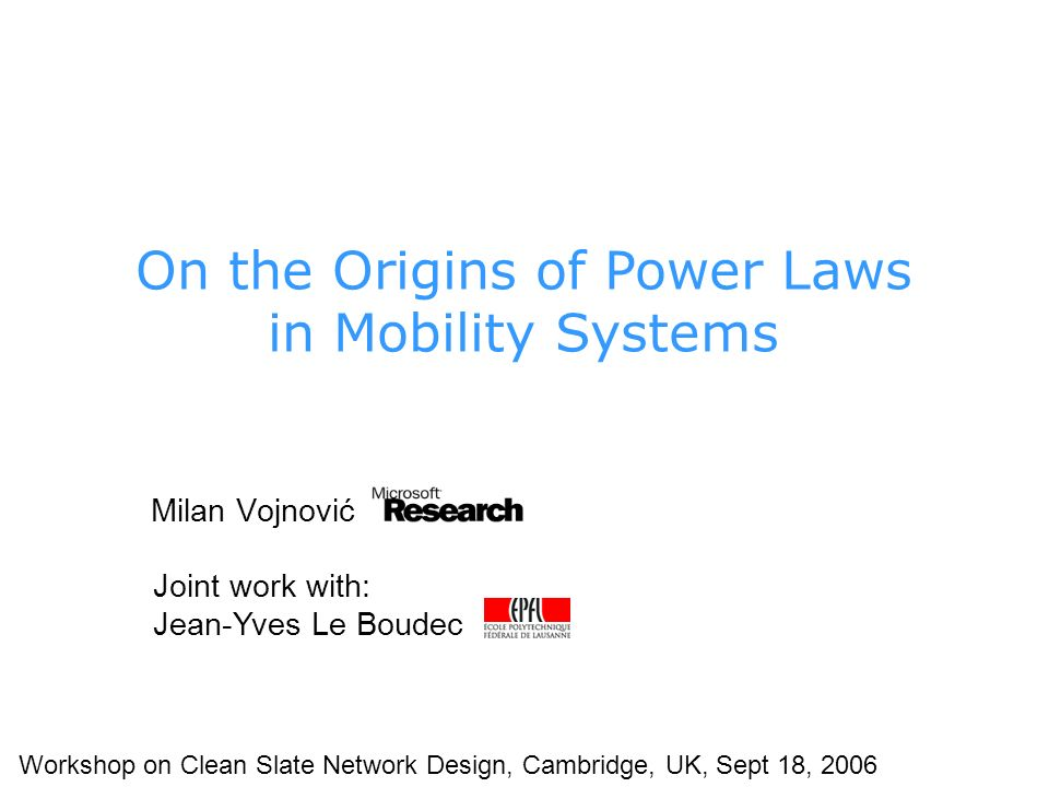 Milan Vojnović Joint work with: Jean-Yves Le Boudec Workshop on Clean Slate Network Design, Cambridge, UK, Sept 18, 2006 On the Origins of Power Laws in Mobility Systems