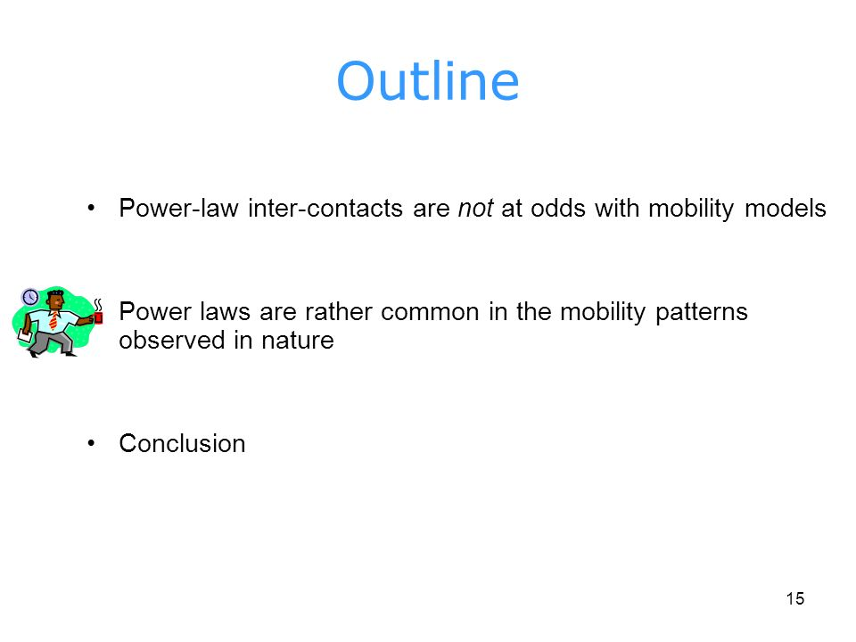 15 Outline Power-law inter-contacts are not at odds with mobility models Power laws are rather common in the mobility patterns observed in nature Conclusion