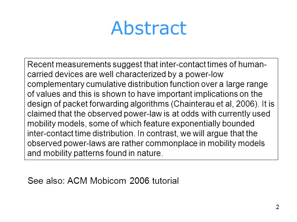 2 Abstract Recent measurements suggest that inter-contact times of human- carried devices are well characterized by a power-low complementary cumulative distribution function over a large range of values and this is shown to have important implications on the design of packet forwarding algorithms (Chainterau et al, 2006).