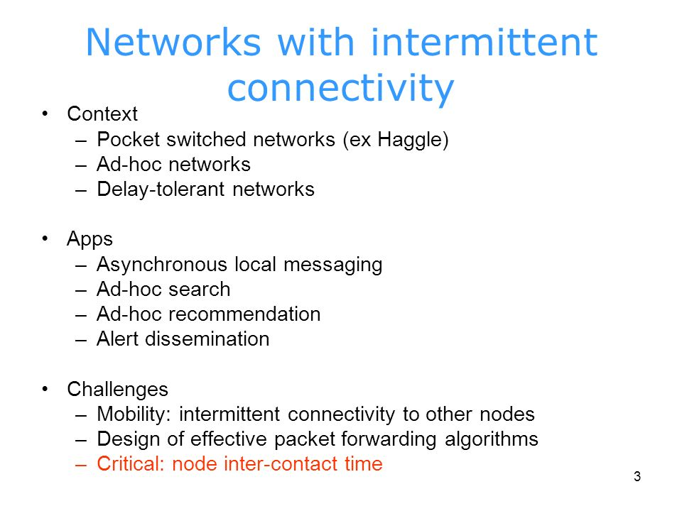 3 Networks with intermittent connectivity Context –Pocket switched networks (ex Haggle) –Ad-hoc networks –Delay-tolerant networks Apps –Asynchronous local messaging –Ad-hoc search –Ad-hoc recommendation –Alert dissemination Challenges –Mobility: intermittent connectivity to other nodes –Design of effective packet forwarding algorithms –Critical: node inter-contact time