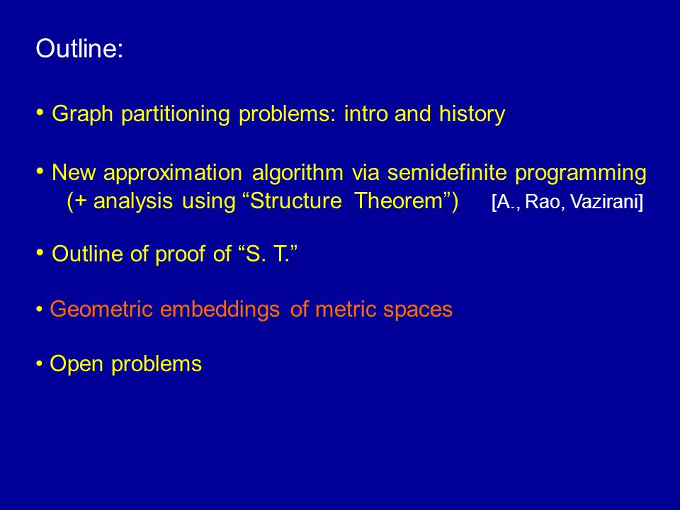 Outline: Graph partitioning problems: intro and history New approximation algorithm via semidefinite programming (+ analysis using Structure Theorem) [A., Rao, Vazirani] Outline of proof of S.