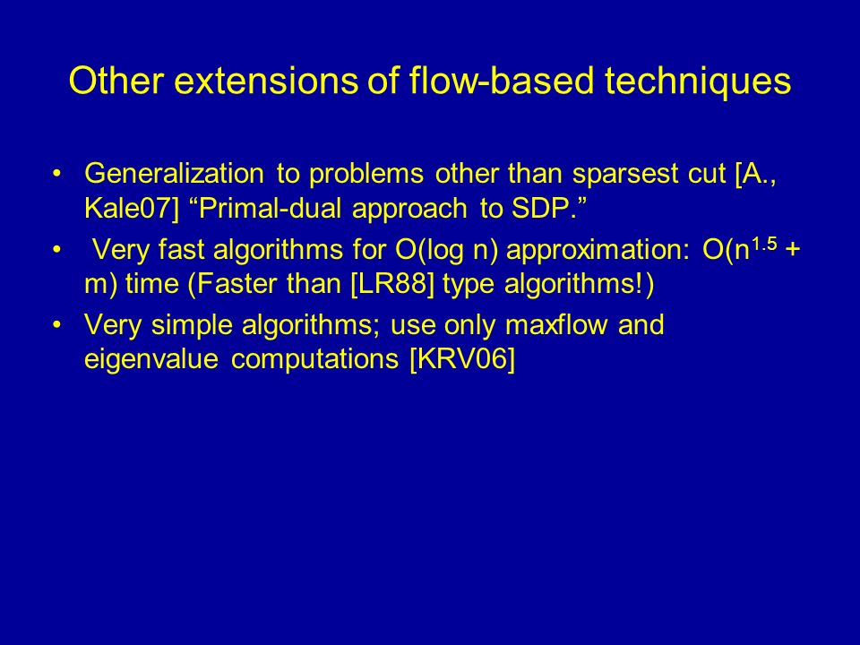Other extensions of flow-based techniques Generalization to problems other than sparsest cut [A., Kale07] Primal-dual approach to SDP.