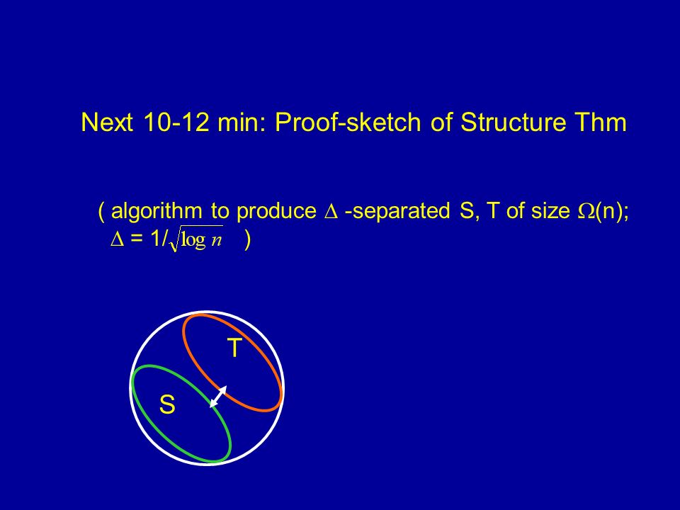 Next 10-12 min: Proof-sketch of Structure Thm ( algorithm to produce -separated S, T of size (n); = 1/ ) S T
