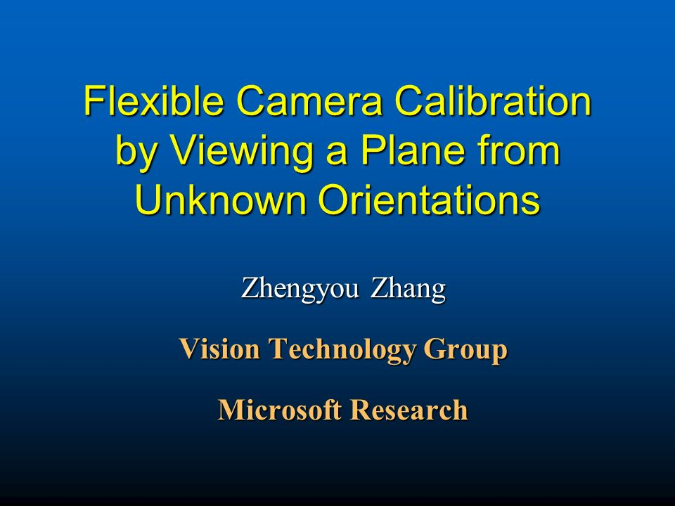 Flexible Camera Calibration by Viewing a Plane from Unknown Orientations Zhengyou Zhang Vision Technology Group Microsoft Research
