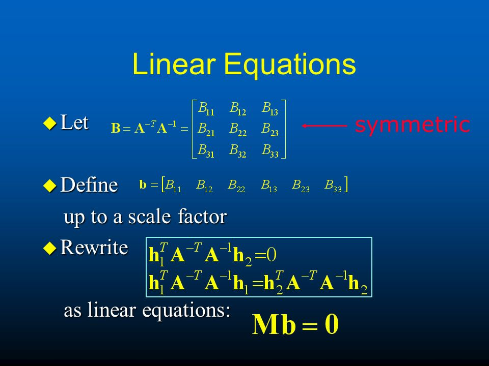 Linear Equations u Let u Define up to a scale factor up to a scale factor u Rewrite as linear equations: as linear equations: symmetric