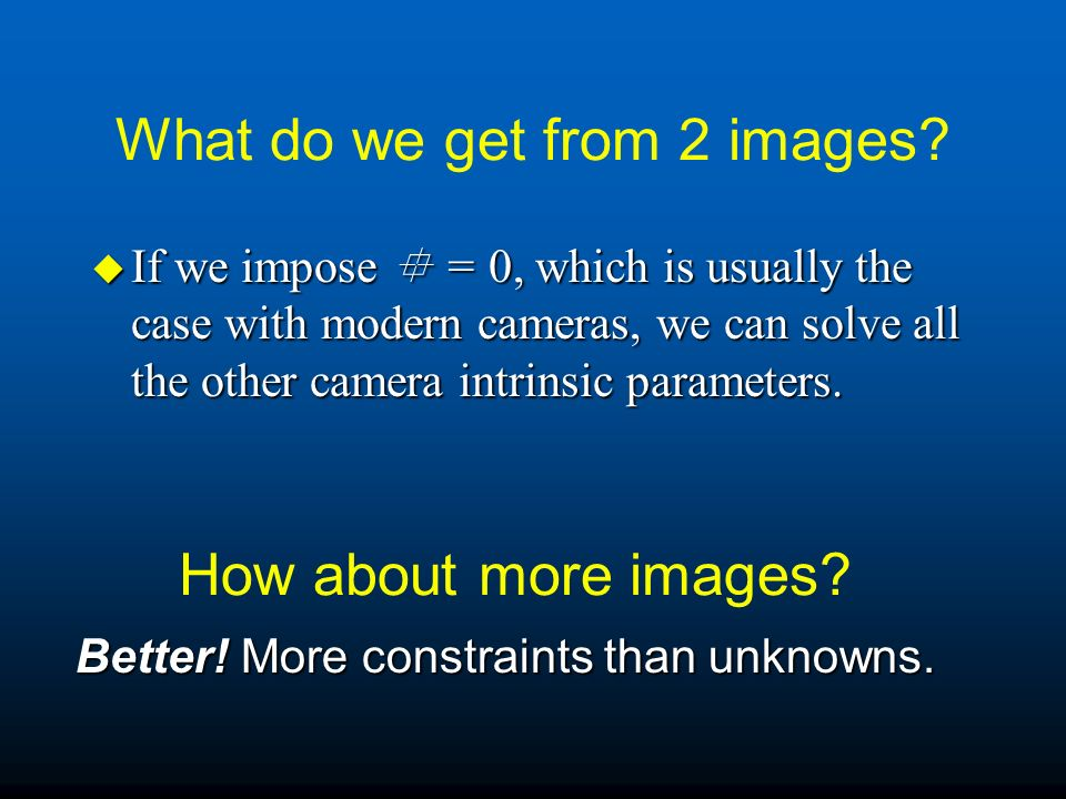 What do we get from 2 images? u If we impose = 0, which is usually the case with modern cameras, we can solve all the other camera intrinsic parameter