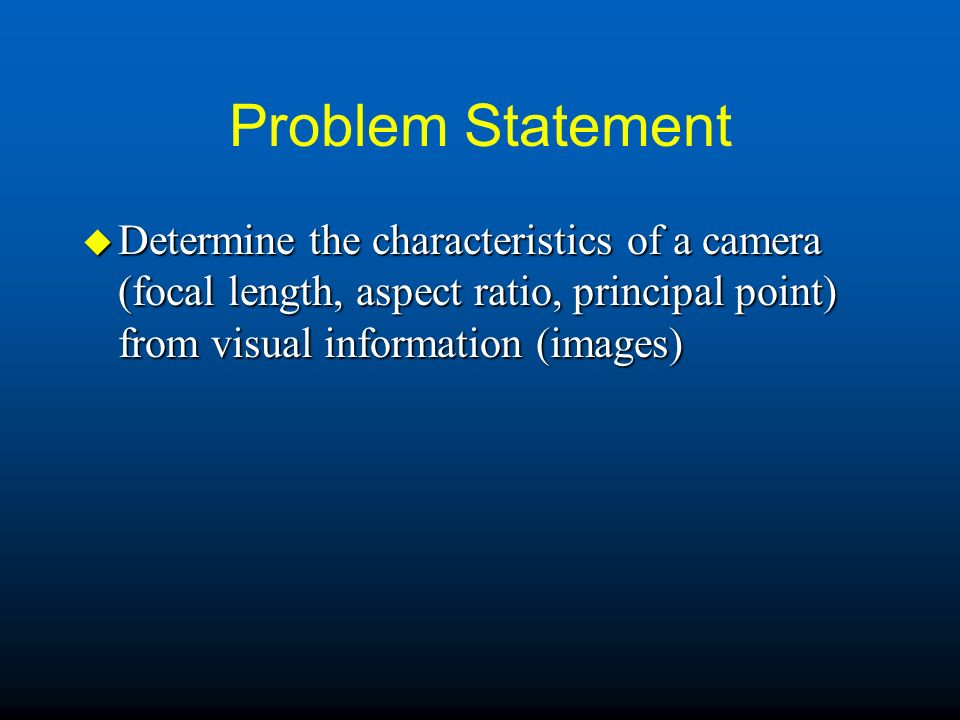 Problem Statement u Determine the characteristics of a camera (focal length, aspect ratio, principal point) from visual information (images)