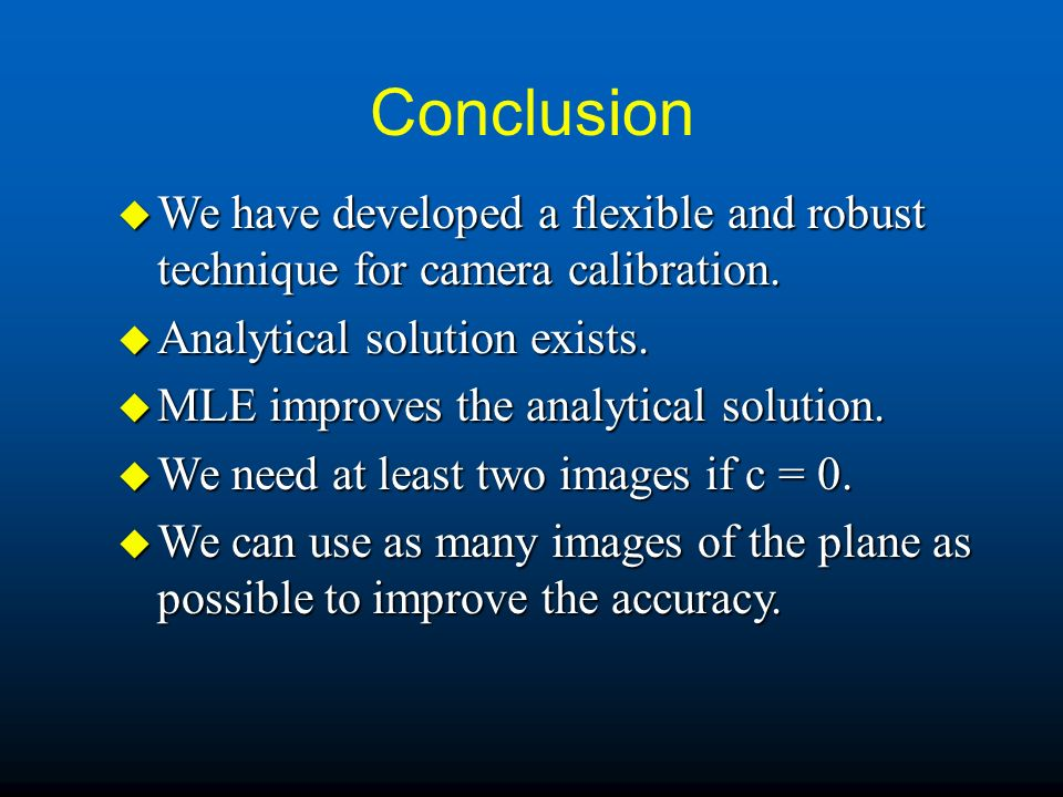 Conclusion u We have developed a flexible and robust technique for camera calibration. u Analytical solution exists. u MLE improves the analytical sol