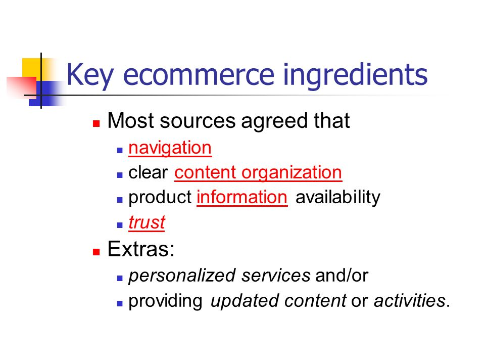 Key ecommerce ingredients Most sources agreed that navigation clear content organization product information availability trust Extras: personalized services and/or providing updated content or activities.