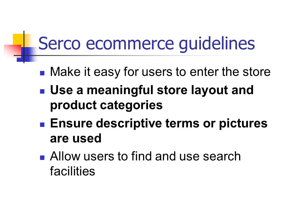 Serco ecommerce guidelines Make it easy for users to enter the store Use a meaningful store layout and product categories Ensure descriptive terms or pictures are used Allow users to find and use search facilities