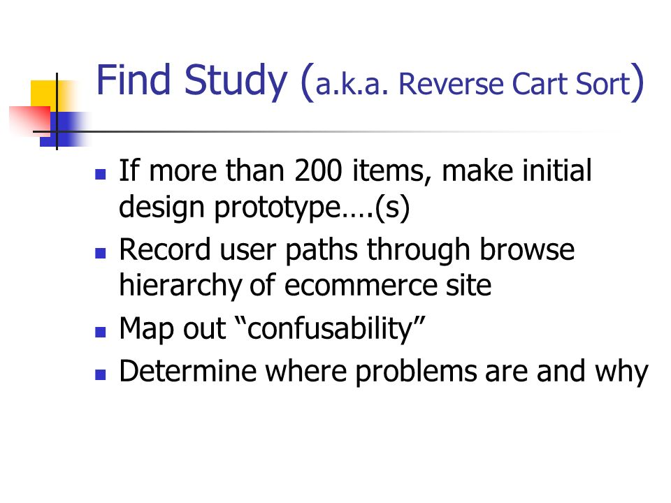 Find Study ( a.k.a. Reverse Cart Sort ) If more than 200 items, make initial design prototype….(s) Record user paths through browse hierarchy of ecomm