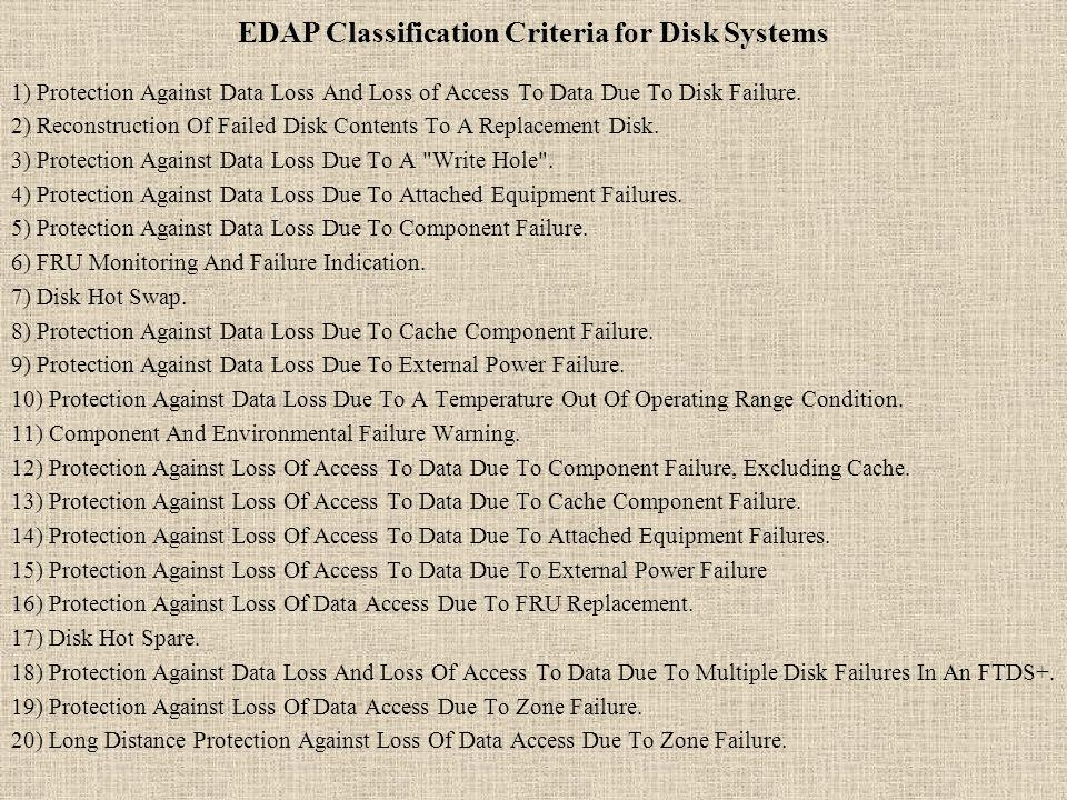 EDAP Classification Criteria for Disk Systems 1) Protection Against Data Loss And Loss of Access To Data Due To Disk Failure. 2) Reconstruction Of Fai
