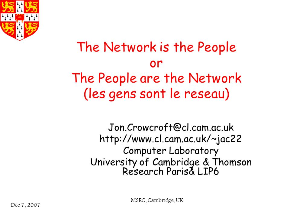 MSRC, Cambridge, UK Dec 7, 2007 The Network is the People or The People are the Network (les gens sont le reseau) Jon.Crowcroft@cl.cam.ac.uk http://www.cl.cam.ac.uk/~jac22 Computer Laboratory University of Cambridge & Thomson Research Paris& LIP6
