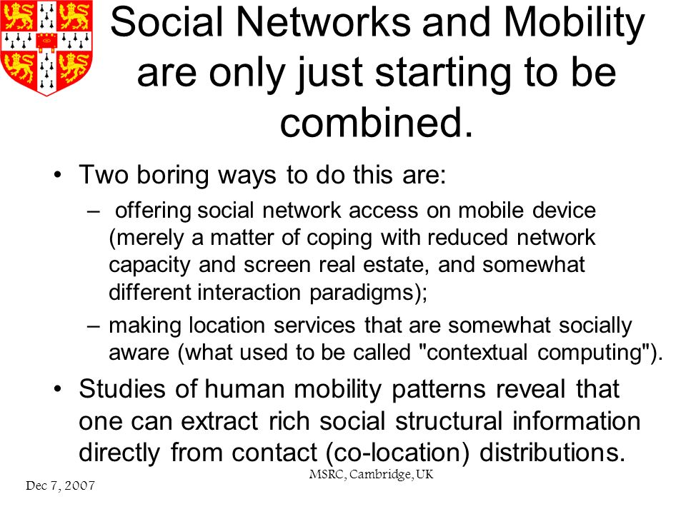 MSRC, Cambridge, UK Dec 7, 2007 This talk in outline Thomson Labs: combine so-called traditional (legacy) social network structures (friends of friends on facebook or linkedin etc) with new mobility information (contact of contact in bluetooth or wifi encounters).