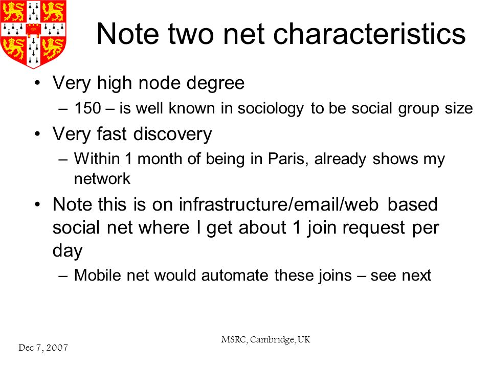 MSRC, Cambridge, UK Dec 7, 2007 Note two net characteristics Very high node degree –150 – is well known in sociology to be social group size Very fast discovery –Within 1 month of being in Paris, already shows my network Note this is on infrastructure/ /web based social net where I get about 1 join request per day –Mobile net would automate these joins – see next