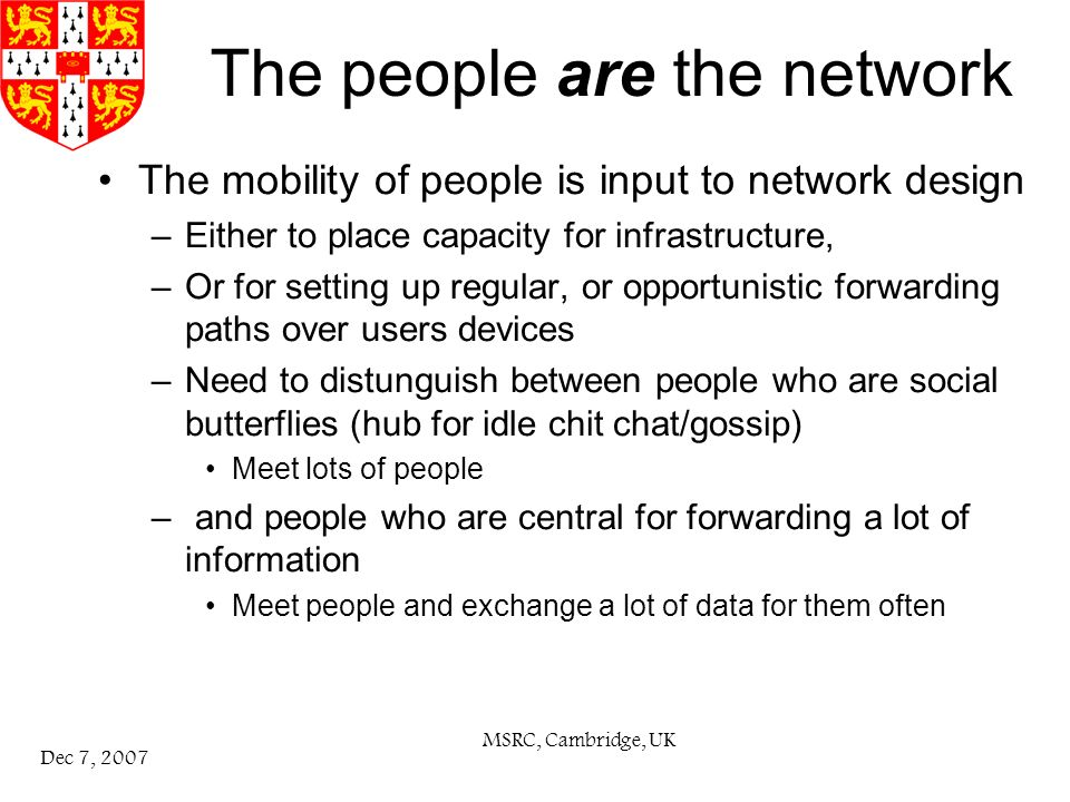 MSRC, Cambridge, UK Dec 7, 2007 The people are the network The mobility of people is input to network design –Either to place capacity for infrastructure, –Or for setting up regular, or opportunistic forwarding paths over users devices –Need to distunguish between people who are social butterflies (hub for idle chit chat/gossip) Meet lots of people – and people who are central for forwarding a lot of information Meet people and exchange a lot of data for them often