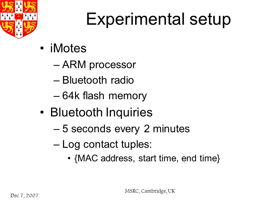 MSRC, Cambridge, UK Dec 7, 2007 Experimental setup iMotes –ARM processor –Bluetooth radio –64k flash memory Bluetooth Inquiries –5 seconds every 2 minutes –Log contact tuples: {MAC address, start time, end time}