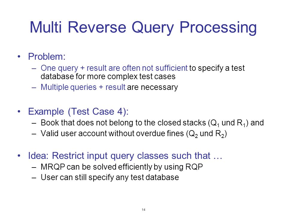 14 Multi Reverse Query Processing Problem: –One query + result are often not sufficient to specify a test database for more complex test cases –Multiple queries + result are necessary Example (Test Case 4): –Book that does not belong to the closed stacks (Q 1 und R 1 ) and –Valid user account without overdue fines (Q 2 und R 2 ) Idea: Restrict input query classes such that … –MRQP can be solved efficiently by using RQP –User can still specify any test database
