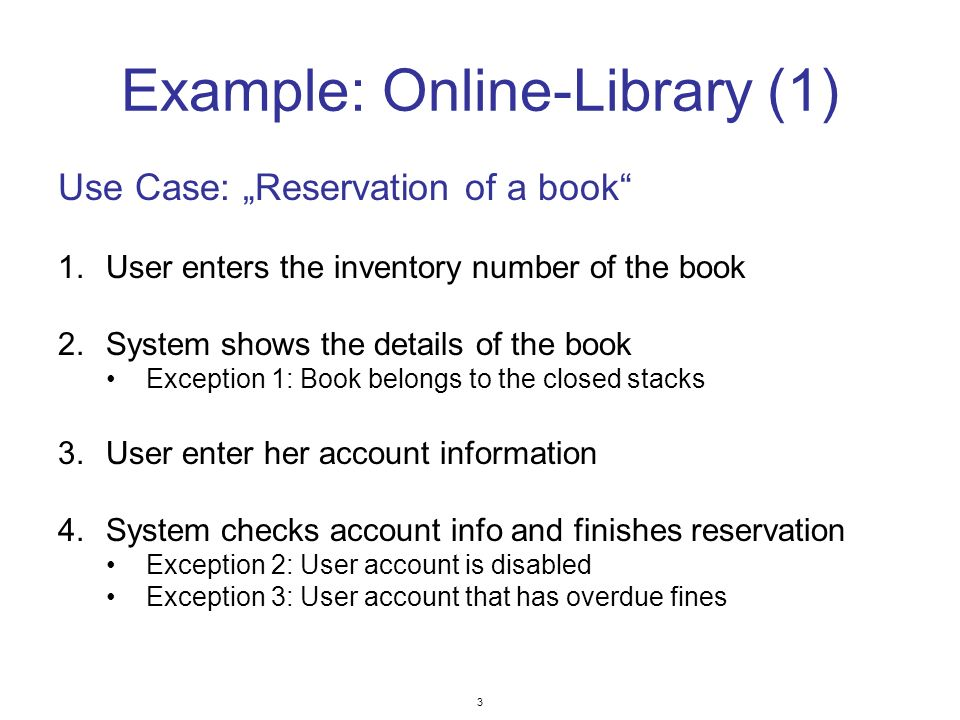 3 Example: Online-Library (1) Use Case: Reservation of a book 1.User enters the inventory number of the book 2.System shows the details of the book Exception 1: Book belongs to the closed stacks 3.User enter her account information 4.System checks account info and finishes reservation Exception 2: User account is disabled Exception 3: User account that has overdue fines