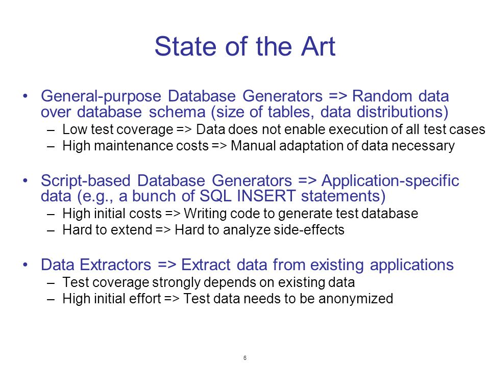 6 State of the Art General-purpose Database Generators => Random data over database schema (size of tables, data distributions) –Low test coverage => Data does not enable execution of all test cases –High maintenance costs => Manual adaptation of data necessary Script-based Database Generators => Application-specific data (e.g., a bunch of SQL INSERT statements) –High initial costs => Writing code to generate test database –Hard to extend => Hard to analyze side-effects Data Extractors => Extract data from existing applications –Test coverage strongly depends on existing data –High initial effort => Test data needs to be anonymized