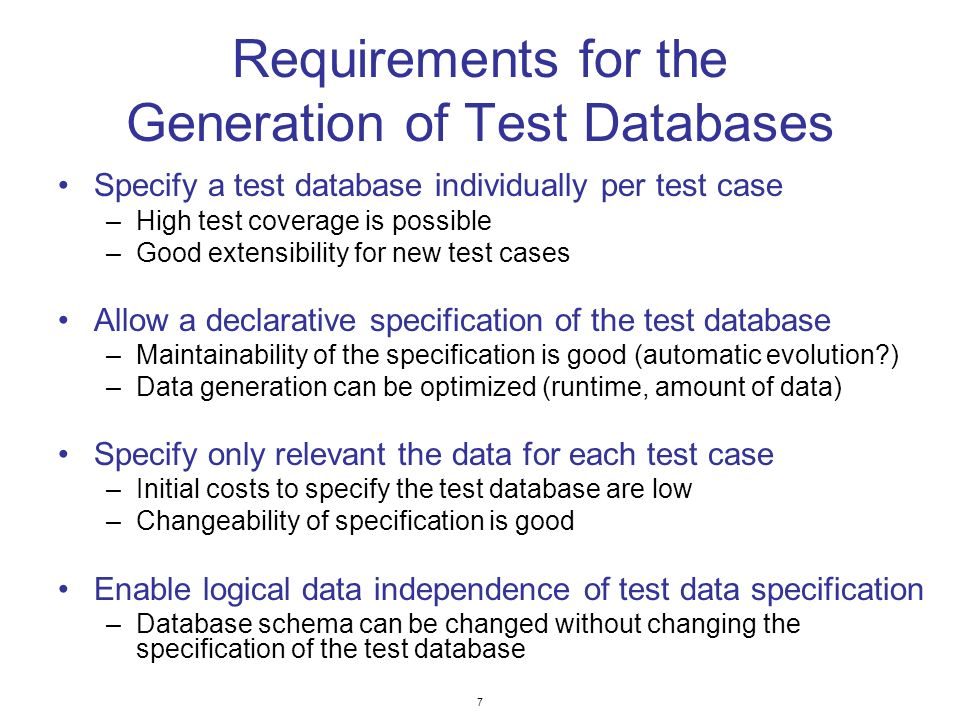 7 Requirements for the Generation of Test Databases Specify a test database individually per test case –High test coverage is possible –Good extensibi