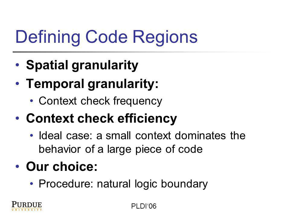 PLDI06 Defining Code Regions Spatial granularity Temporal granularity: Context check frequency Context check efficiency Ideal case: a small context dominates the behavior of a large piece of code Our choice: Procedure: natural logic boundary