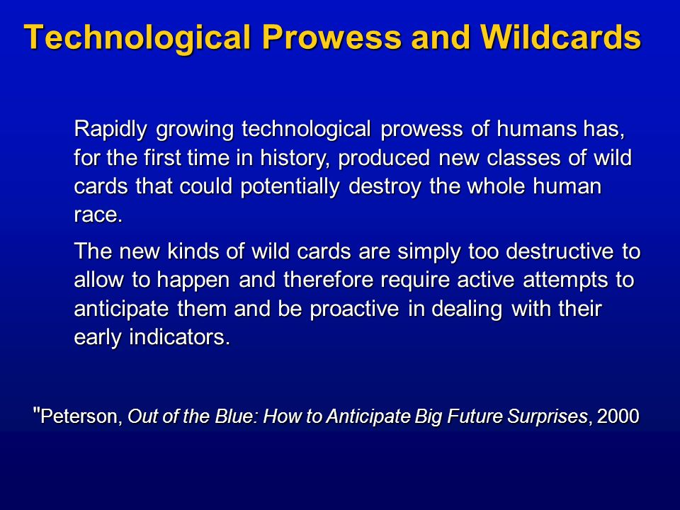 Technological Prowess and Wildcards Rapidly growing technological prowess of humans has, for the first time in history, produced new classes of wild c