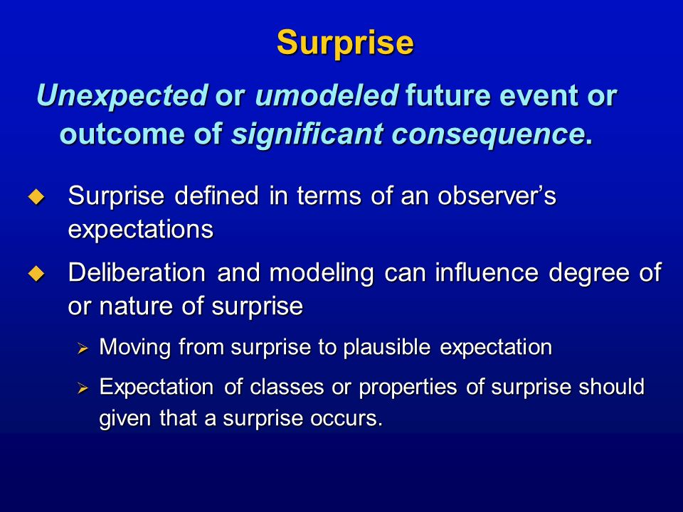 Forecasting Surprise Qualitative brainstorming about likelihood and nature of surprises over future time periods from knowledge, trends, and historical data Qualitative brainstorming about likelihood and nature of surprises over future time periods from knowledge, trends, and historical data Opportunity: Statistical models of surprise Opportunity: Statistical models of surprise Learn from databases of past surprise to predict future surprises Learn from databases of past surprise to predict future surprises Opportunity: Statistical models of predictive competency Opportunity: Statistical models of predictive competency Context- and content-centric failure to predict with accuracy Context- and content-centric failure to predict with accuracy Qualitative and quantative approaches