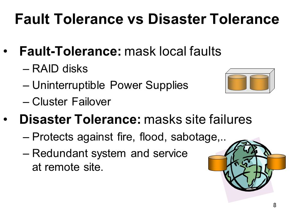 8 Fault Tolerance vs Disaster Tolerance Fault-Tolerance: mask local faults –RAID disks –Uninterruptible Power Supplies –Cluster Failover Disaster Tolerance: masks site failures –Protects against fire, flood, sabotage,..