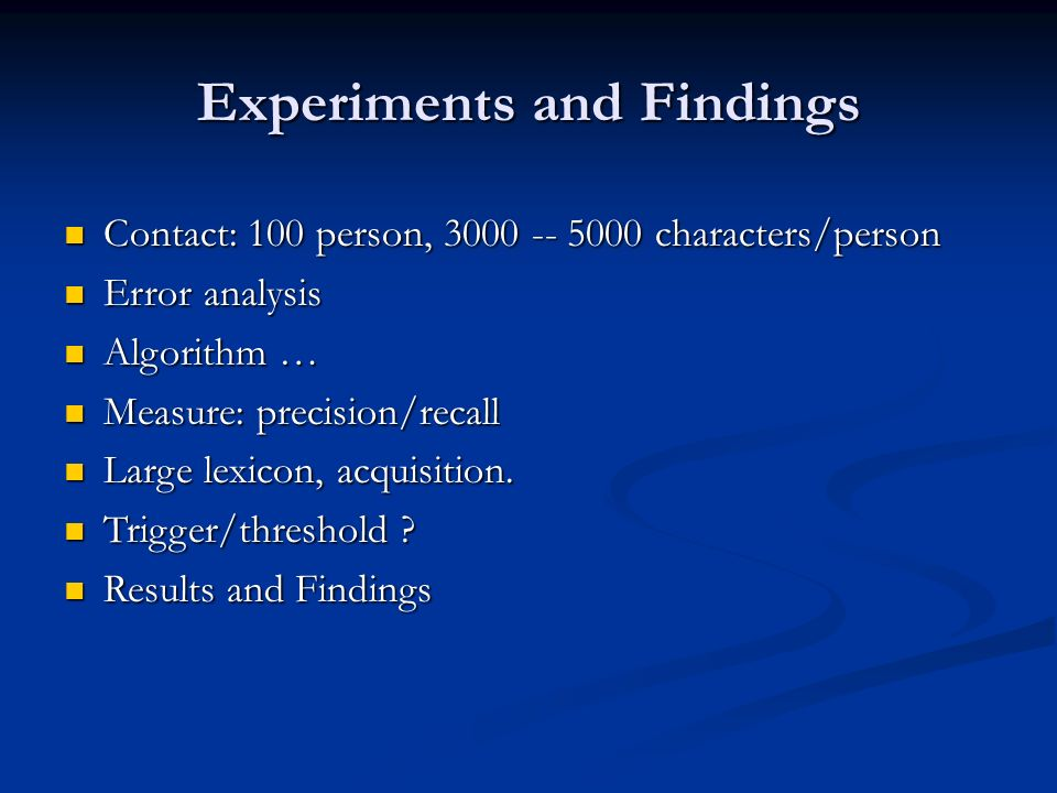Experiments and Findings Contact: 100 person, 3000 -- 5000 characters/person Contact: 100 person, 3000 -- 5000 characters/person Error analysis Error analysis Algorithm … Algorithm … Measure: precision/recall Measure: precision/recall Large lexicon, acquisition.