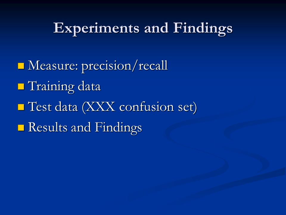Experiments and Findings Measure: precision/recall Measure: precision/recall Training data Training data Test data (XXX confusion set) Test data (XXX