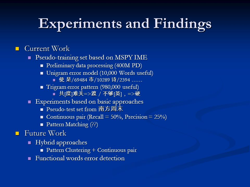 Experiments and Findings Current Work Current Work Pseudo-training set based on MSPY IME Pseudo-training set based on MSPY IME Preliminary data processing (400M PD) Preliminary data processing (400M PD) Unigram error model (10,000 Words useful) Unigram error model (10,000 Words useful) /69484 /10289 /2394 …… /69484 /10289 /2394 …… Trigram error pattern (980,000 useful) Trigram error pattern (980,000 useful) [ ] => / [ ] => [ ] => / [ ] => Experiments based on basic approaches Experiments based on basic approaches Pseudo-test set from Pseudo-test set from Continuous pair (Recall = 50%, Precision = 25%) Continuous pair (Recall = 50%, Precision = 25%) Pattern Matching (??) Pattern Matching (??) Future Work Future Work Hybrid approaches Hybrid approaches Pattern Clustering + Continuous pair Pattern Clustering + Continuous pair Functional words error detection Functional words error detection
