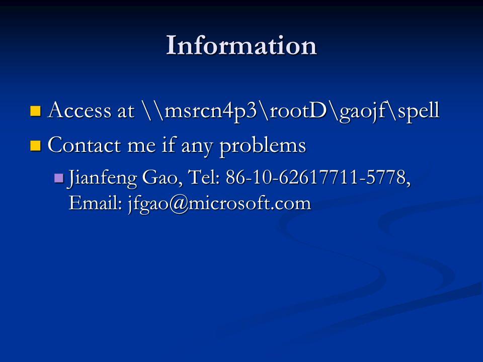 Information Access at \\msrcn4p3\rootD\gaojf\spell Access at \\msrcn4p3\rootD\gaojf\spell Contact me if any problems Contact me if any problems Jianfeng Gao, Tel: 86-10-62617711-5778, Email: jfgao@microsoft.com Jianfeng Gao, Tel: 86-10-62617711-5778, Email: jfgao@microsoft.com