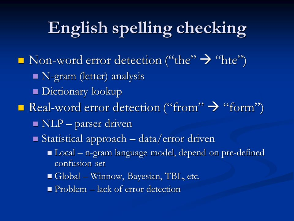 English spelling checking Non-word error detection (the hte) Non-word error detection (the hte) N-gram (letter) analysis N-gram (letter) analysis Dictionary lookup Dictionary lookup Real-word error detection (from form) Real-word error detection (from form) NLP – parser driven NLP – parser driven Statistical approach – data/error driven Statistical approach – data/error driven Local – n-gram language model, depend on pre-defined confusion set Local – n-gram language model, depend on pre-defined confusion set Global – Winnow, Bayesian, TBL, etc.