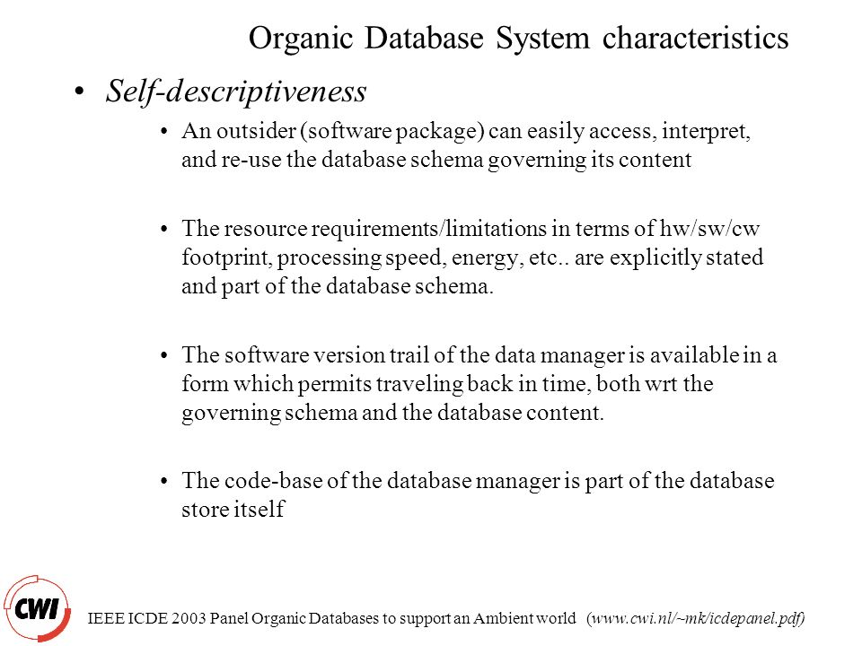 IEEE ICDE 2003 Panel Organic Databases to support an Ambient world (www.cwi.nl/~mk/icdepanel.pdf) Organic Database System characteristics Self-descriptiveness An outsider (software package) can easily access, interpret, and re-use the database schema governing its content The resource requirements/limitations in terms of hw/sw/cw footprint, processing speed, energy, etc..