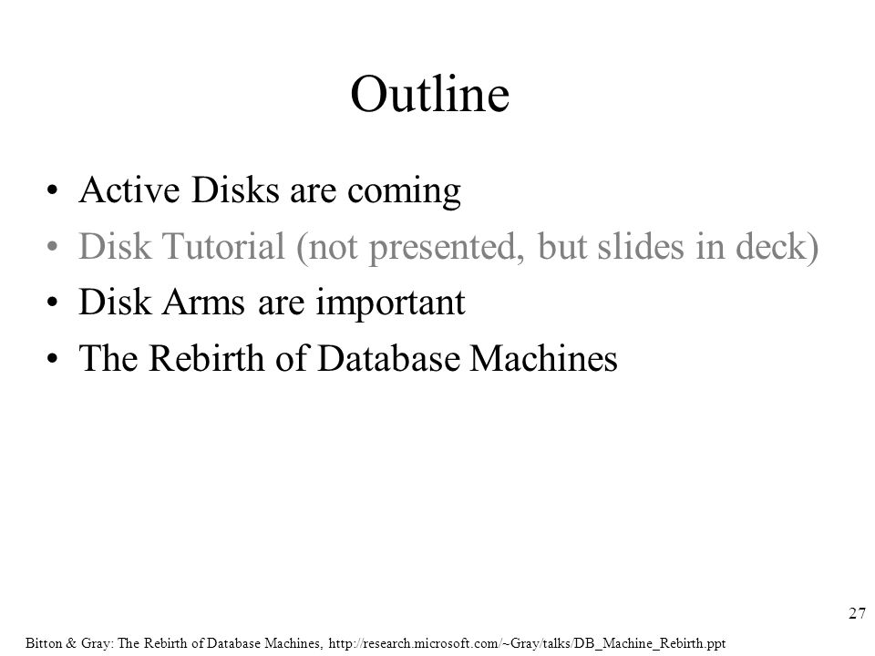 Bitton & Gray: The Rebirth of Database Machines,   27 Outline Active Disks are coming Disk Tutorial (not presented, but slides in deck) Disk Arms are important The Rebirth of Database Machines