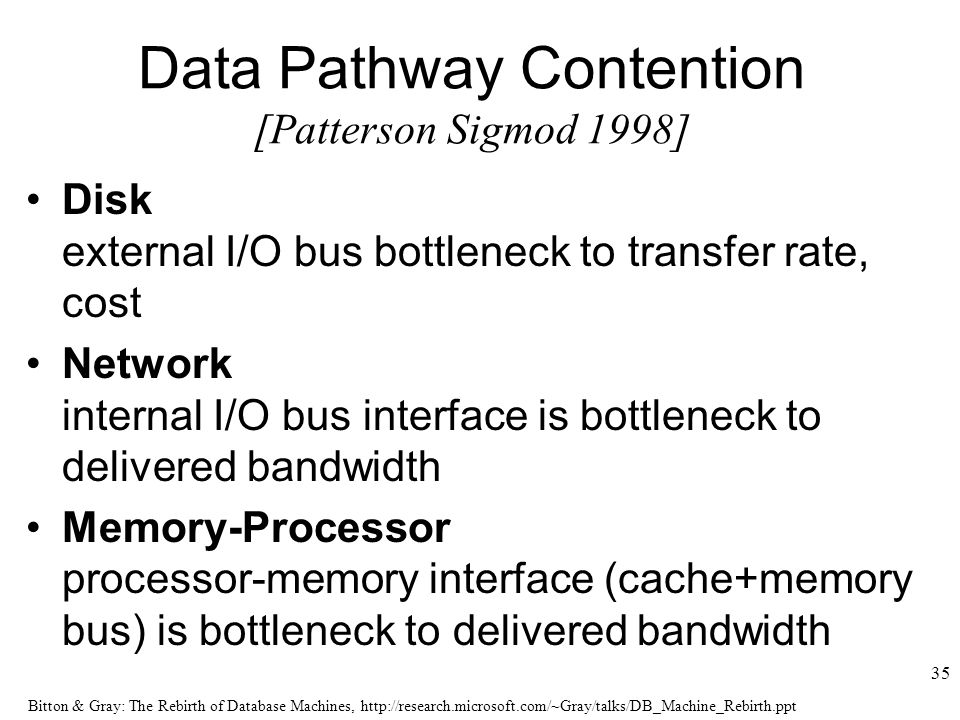 Bitton & Gray: The Rebirth of Database Machines,   35 Data Pathway Contention [Patterson Sigmod 1998] Disk external I/O bus bottleneck to transfer rate, cost Network internal I/O bus interface is bottleneck to delivered bandwidth Memory-Processor processor-memory interface (cache+memory bus) is bottleneck to delivered bandwidth