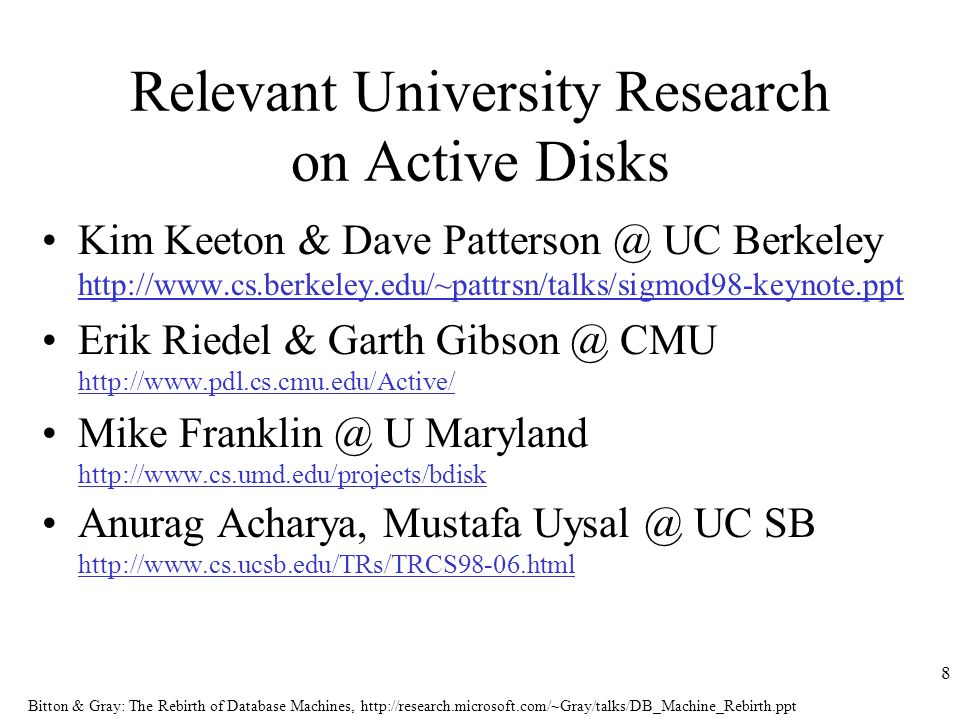 Bitton & Gray: The Rebirth of Database Machines,   8 Relevant University Research on Active Disks Kim Keeton & Dave UC Berkeley   Erik Riedel & Garth CMU   Mike U Maryland   Anurag Acharya, Mustafa UC SB