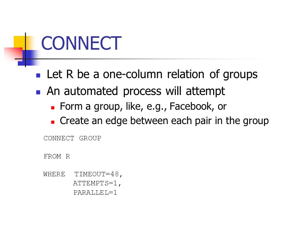 CONNECT Let R be a one-column relation of groups An automated process will attempt Form a group, like, e.g., Facebook, or Create an edge between each pair in the group CONNECT GROUP FROM R WHERE TIMEOUT=48, ATTEMPTS=1, PARALLEL=1