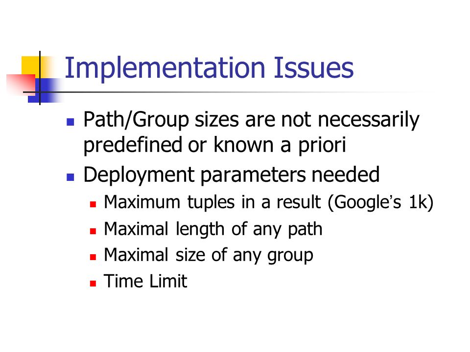 Implementation Issues Path/Group sizes are not necessarily predefined or known a priori Deployment parameters needed Maximum tuples in a result (Google s 1k) Maximal length of any path Maximal size of any group Time Limit