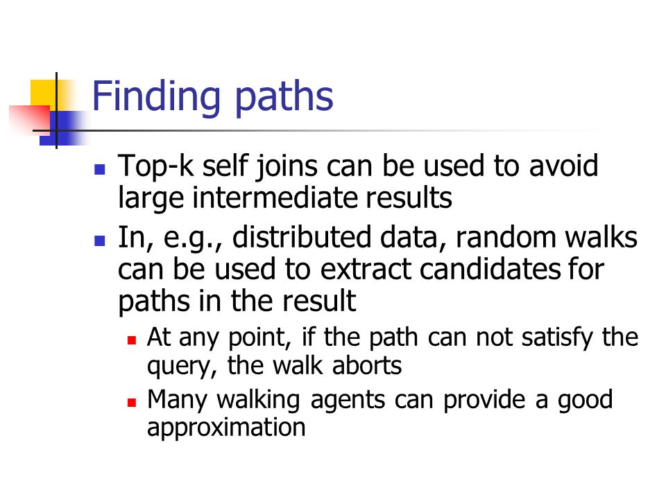 Finding paths Top-k self joins can be used to avoid large intermediate results In, e.g., distributed data, random walks can be used to extract candidates for paths in the result At any point, if the path can not satisfy the query, the walk aborts Many walking agents can provide a good approximation