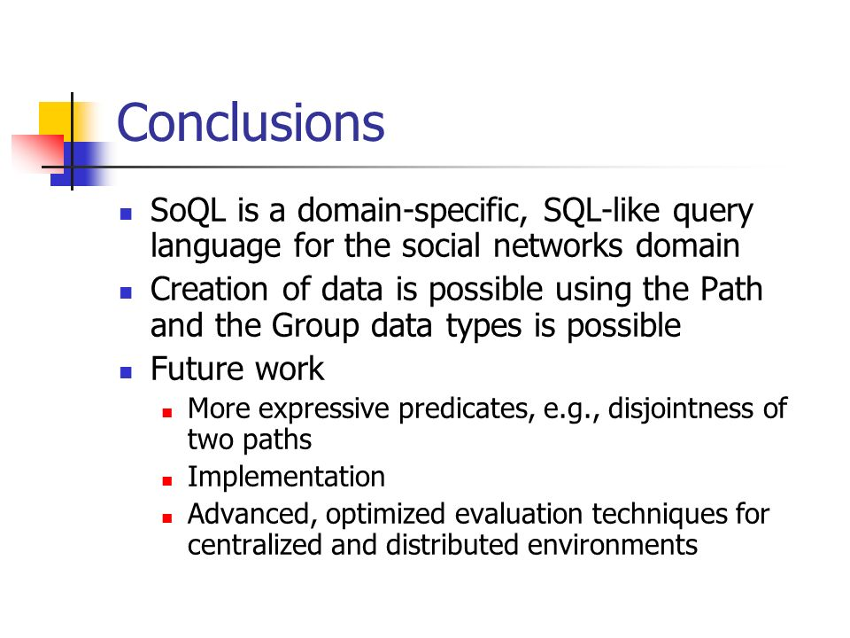 Conclusions SoQL is a domain-specific, SQL-like query language for the social networks domain Creation of data is possible using the Path and the Grou