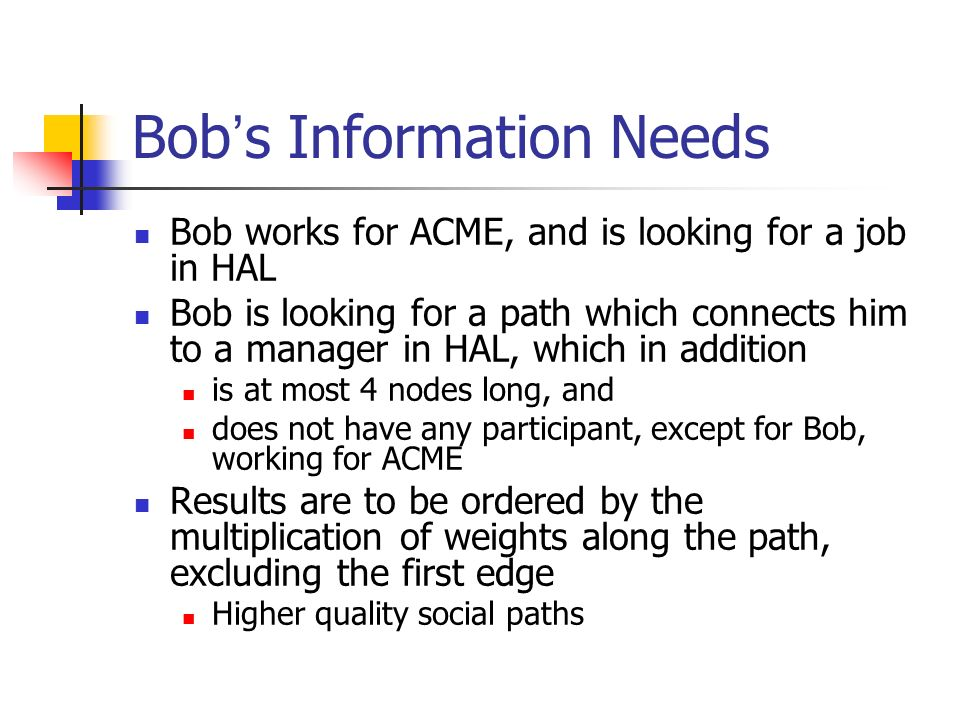Bob s query SELECT COUNT(PATH.nodes.*), PATH FROM PATH (Bob TO X AS P1 TO Y AS P2) WHERE Y.company = HAL and Y.position = manager and ATMOST 0 IN P2.nodes SATISFY (company= ACME ) and COUNT(P1.nodes.*) = 2 and COUNT(PATH.nodes.*) <= 4 ORDER BY MULT(P2.edges.weight) The Path Path Predicates Aggregation Path predicates Conditions on attributes P2 BobXY P1