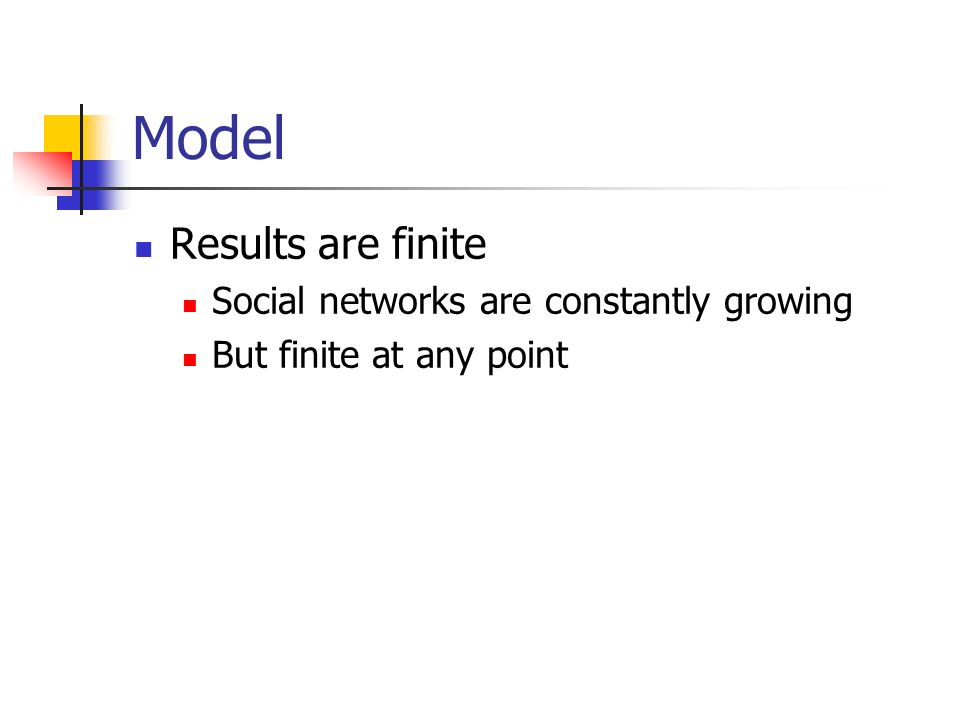 Model Results are finite Social networks are constantly growing But finite at any point