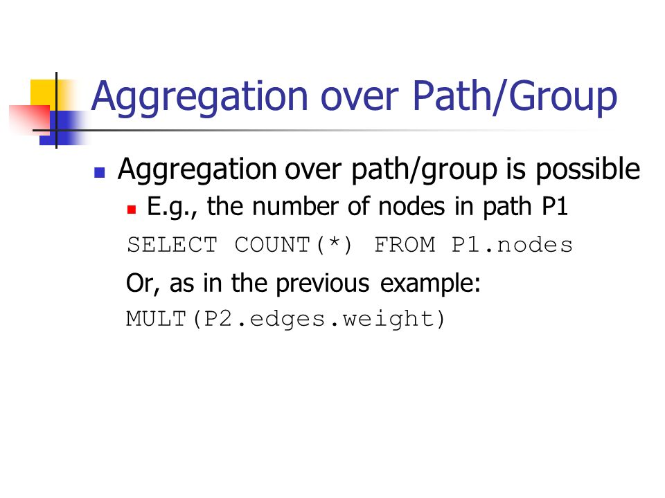 Aggregation over Path/Group Aggregation over path/group is possible E.g., the number of nodes in path P1 SELECT COUNT(*) FROM P1.nodes Or, as in the previous example: MULT(P2.edges.weight)