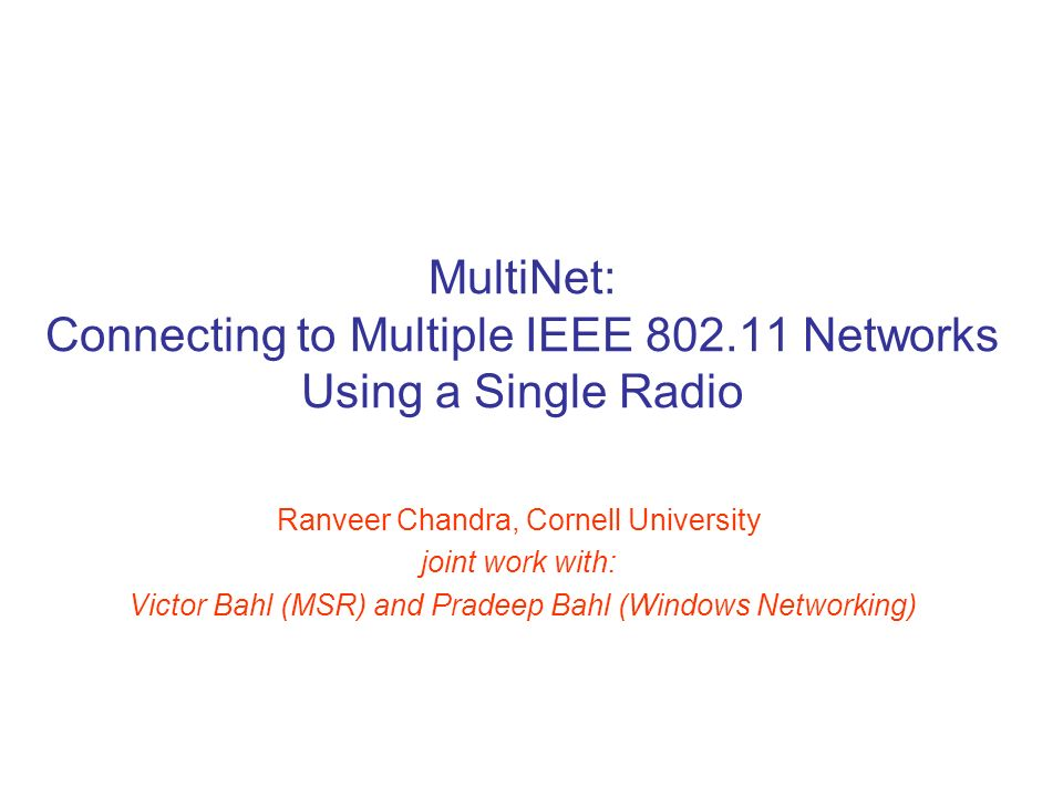 MultiNet: Connecting to Multiple IEEE 802.11 Networks Using a Single Radio Ranveer Chandra, Cornell University joint work with: Victor Bahl (MSR) and Pradeep Bahl (Windows Networking)