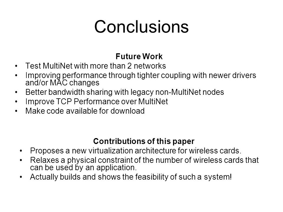 Future Work Test MultiNet with more than 2 networks Improving performance through tighter coupling with newer drivers and/or MAC changes Better bandwidth sharing with legacy non-MultiNet nodes Improve TCP Performance over MultiNet Make code available for download Contributions of this paper Proposes a new virtualization architecture for wireless cards.