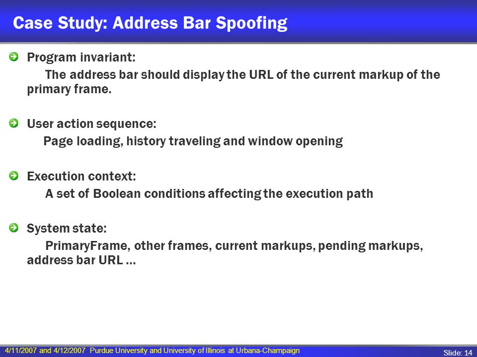 4/11/2007 and 4/12/2007 Purdue University and University of Illinois at Urbana-Champaign Slide: 14 Case Study: Address Bar Spoofing Program invariant: