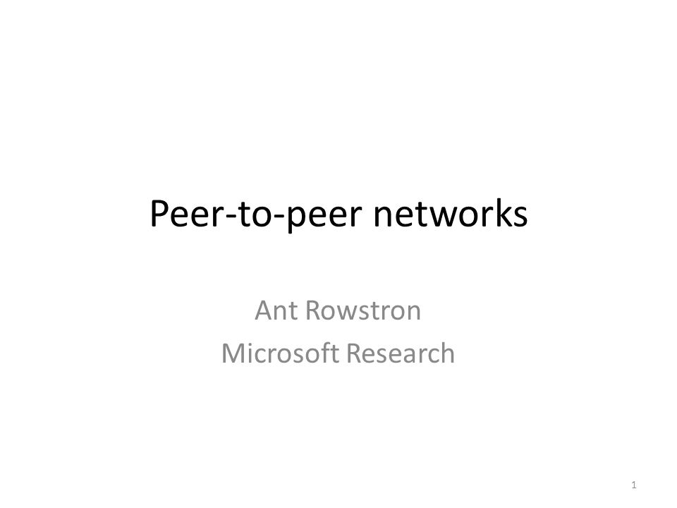 Peer-to-peer networks Ant Rowstron Microsoft Research 1